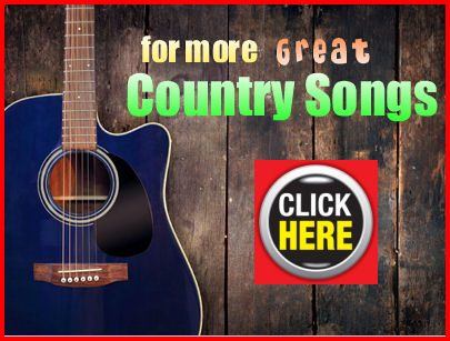 for more GREAT Country Songs click here